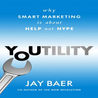 Youtility: Why Smart Marketing Is about Help Not Hype, Jay Baer
