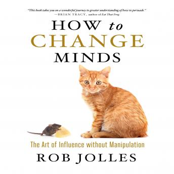 How to Change Minds: The Art of Influence without Manipulation, Rob Jolles
