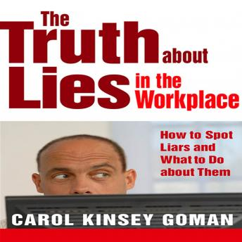 Truth About Lies in the Workplace: How to Spot Liars and What to Do About Them, Carol Kinsey Goman