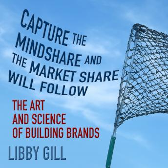Capture the Mindshare and the Market Share Will Follow: The Art and Science of Building Brands, Libby Gill