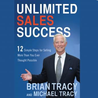 Unlimited Sales Success: 12 Simple Steps for Selling More than You Ever Thought Possible, Michael Tracy, Brian Tracy