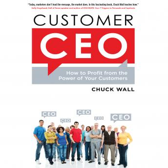 Customer CEO: How to Profit from the Power of Your Customers, Chuck Wall