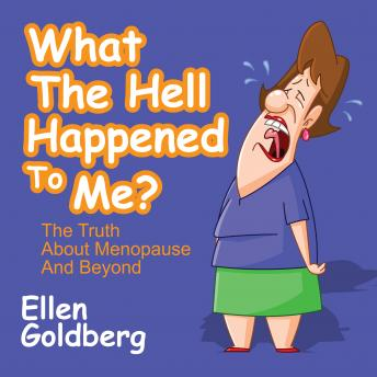 What the Hell Happened to Me?: The Truth About Menopause and Beyond, Ellen Goldberg