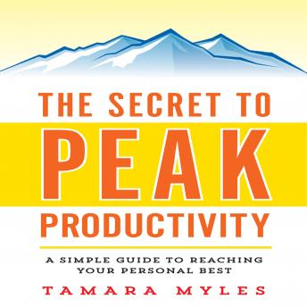 Secret to Peak Productivity: A Simple Guide to Reaching Your Personal Best, Tamara Myles