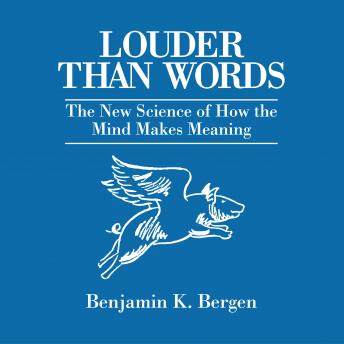 Louder Than Words: The New Science of How the Mind Makes Meaning, Benjamin K. Bergen