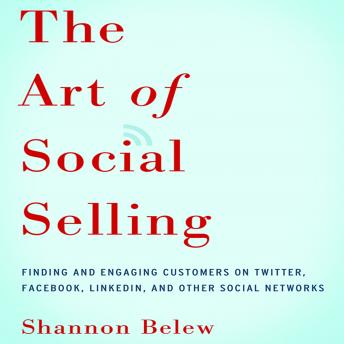 Art of Social Selling: Finding and Engaging Customers on Twitter, Facebook, LinkedIn, and Other Social Networks, Shannon Belew