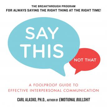 Say This, Not That: A Foolproof Guide to Effective Interpersonal Communication, Carl Alasko
