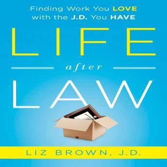 Life After Law: Finding Work You Love with the J.D. You Have, Liz Brown