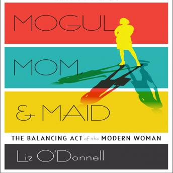 Mogul, Mom, & Maid: The Balancing Act of the Modern Woman, Liz O'Donnell