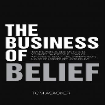 Business of Belief: How the World's Best Marketers, Designers, Salespeople, Coaches, Fundraisers, Educators, Entrepreneurs and Other Leaders Get Us to Believe, Tom Asacker