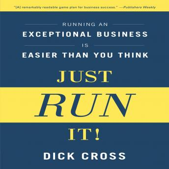 Just Run it!: Running an Exceptional Business is Easier Than You Think, Dick Cross