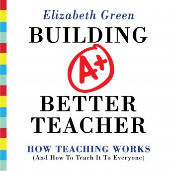 Building a Better Teacher: How Teaching Works (and How to Teach It to Everyone), Elizabeth Greenspan