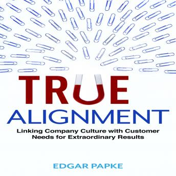 True Alignment: Linking Company Culture with Customer Needs for Extraordinary Results, Edgar Papke