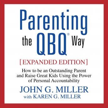 Parenting the QBQ Way: How to be an Outstanding Parent and Raise Great Kids Using the Power of Personal Accountability, John G. Miller