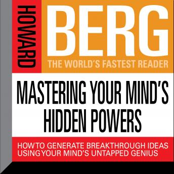 Mastering Your Mind's Hidden Powers: How to Generate Breakthrough Ideas Using Your Mind's Untapped Genius, Howard Stephen Berg