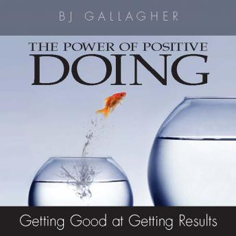 Power of Positive Doing: Getting Good at Getting Results, BJ Gallagher