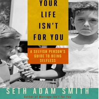 Your Life Isn't for You: A Selfish Person's Guide to Being Selfless, Seth Adam Smith