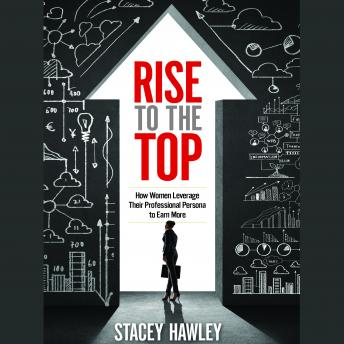 Rise to the Top: How Woman Leverage Their Professional Persona to Earn More and Rise to the Top