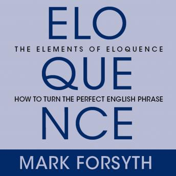 Elements of Eloquence: Secrets of the Perfect Turn of Phrase, Mark Forsyth