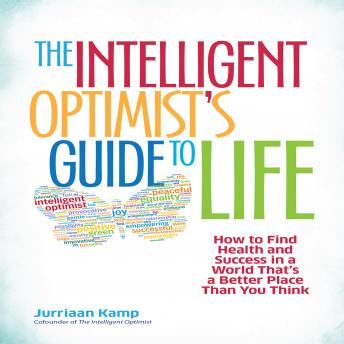 Intelligent Optimist's Guide to Life: How to Find Health and Success in a World That's a Better Place Than You Think, Jurriaan Kamp