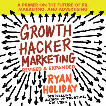 Download Growth Hacker Marketing: A Primer on the Future of PR, Marketing, and Advertising: Revised and Expanded by Ryan Holiday
