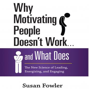 Why Motivating People Doesn't Work...and What Does: The New Science of Leading, Energizing, and Engaging, Susan Fowler