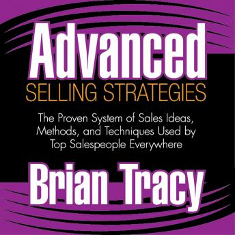 Advanced Selling Strategies: The Proven System of Sales Ideas, Methods, and Techniques Used by Top Salespeople Everywhere, Brian Tracy