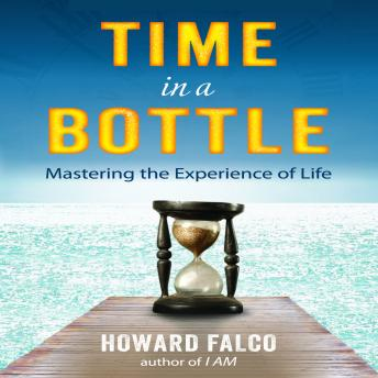 Time in a Bottle: Mastering the Experience of Life, Howard Falco