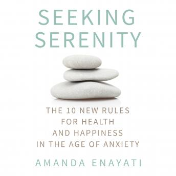 Seeking Serenity: The 10 New Rules for Health and Happiness in the Age of Anxiety, Amanda Enayati