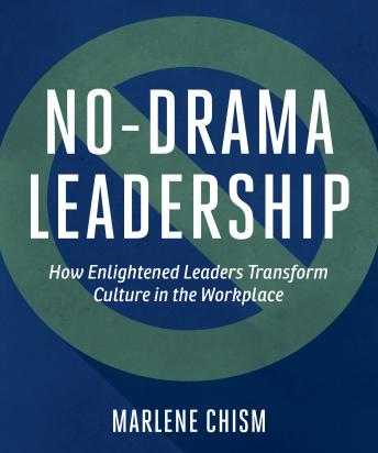 No-Drama Leadership: How Enlightened Leaders Transform Culture in the Workplace, Marlene Chism