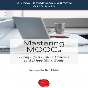 Mastering MOOCs: Using Open Online Courses to Achieve Your Goals, Knowledge Wharton