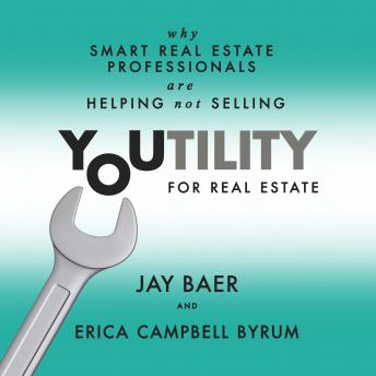 Youtility for Real Estate: Why Smart Real Estate Professionals are Helping, Not Selling, Erica Campbell Byrum, Jay Baer