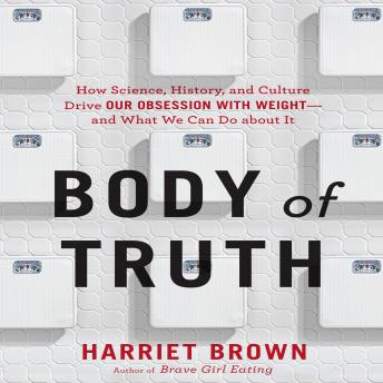 Body Truth: How Science, History, and Culture Drive Our Obsession with Weight--and What We Can Do about It, Harriet Brown