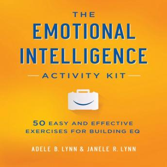 Emotional Intelligence Activity Kit: 50 Easy and Effective Exercises for Building EQ, Janele R. Lynn, Adele B. Lynn