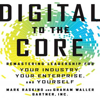 Digital To The Core: Remastering Leadership for Your Industry, Your Enterprise, and Yourself, Graham Waller, Mark Raskino