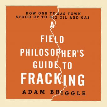 Field Philosopher's Guide to Fracking: How One Texas Town Stood Up to Big Oil and Gas, Adam Briggle