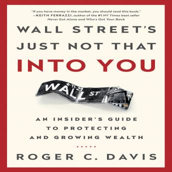 Wall Street's Just Not That Into You: An Insider's Guide to Protecting and Growing Wealth, Roger C. Davis