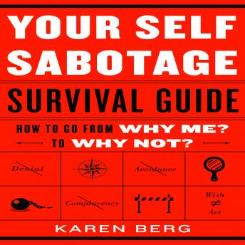 Your Self-Sabotage Survival Guide: How to Go From Why Me? to Why Not?, Karen Berg