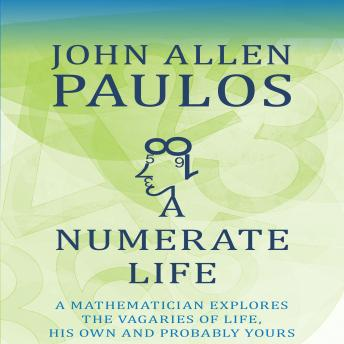 Numerate Life: A Mathematician Explores the Vagaries of Life, His Own and Probably Yours, John Allen Paulos