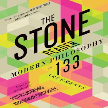 Stone Reader: Modern Philosophy in 133 Arguments, Peter Catapano, Simon Critchley