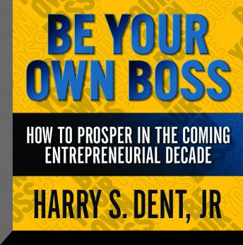 Be Your Own Boss: How to Prosper In the Coming Entrepreneurial Decade, Harry S. Dent