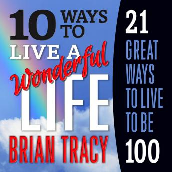 Download 10 Ways to Live a Wonderful Life, 21 Great Ways to Live to Be 100 by Brian Tracy