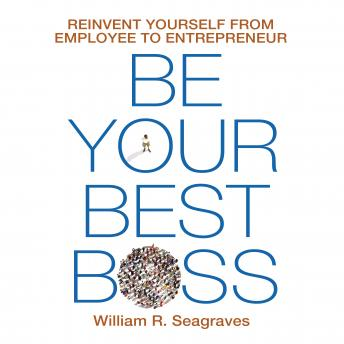 Be Your Best Boss: Reinvent Yourself from Employee to Entrepreneur, William R. Seagraves