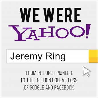 Download We Were Yahoo!: From Internet Pioneer to the Trillion Dollar Loss of Google and Facebook by Jeremy Ring
