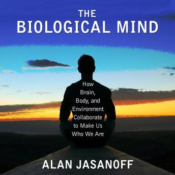 Download Biological Mind: How Brain, Body, and Environment Collaborate to Make Us Who We Are by Alan Jasanoff