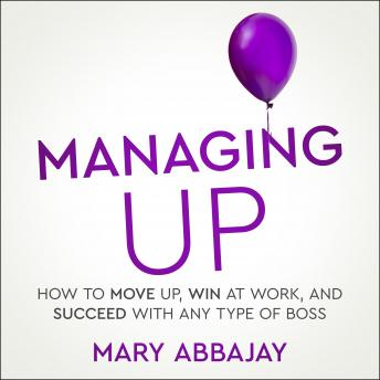 Managing Up: How to Move up, Win at Work, and Succeed with Any Type of Boss, Mary Abbajay