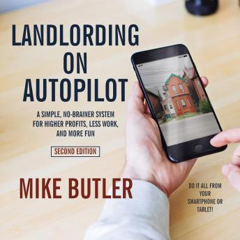 Download Landlording on AutoPilot: A Simple, No-Brainer System for Higher Profits, Less Work and More Fun (Do It All from Your Smartphone or Tablet!), 2nd Edition by Mike Butler