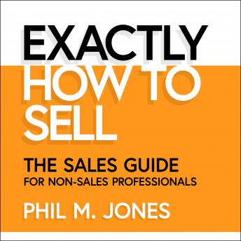 Download Exactly How to Sell: The Sales Guide for Non-Sales Professionals by Phil M. Jones