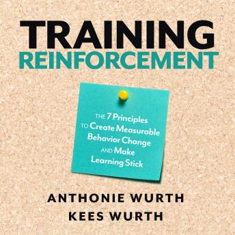 Download Training Reinforcement: The 7 Principles to Create Measurable Behavior Change and Make Learning Stick by Anthonie Wurth, Kees Wurth