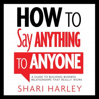 How to Say Anything to Anyone: A Guide to Building Business Relationships That Really Work, Shari Harley